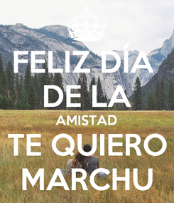 Poster: FELIZ DÍA  DE LA AMISTAD TE QUIERO MARCHU