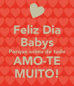 Poster: Feliz Dia Babys Porque acima de tudo AMO-TE MUITO!
