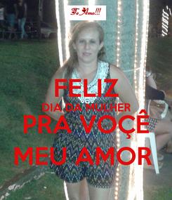 Poster:  FELIZ DIA DA MULHER PRA VOÇÊ MEU AMOR