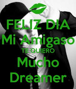 Poster: FELIZ DIA Mi Amigaso TE QUIERO Mucho Dreamer