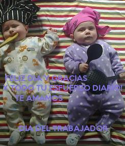 Poster:   FELIZ DIA Y GRACIAS   X TODO TU ESFUERZO DIARIO!        TE AMAMOS            DIA DEL