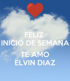 Poster: FELIZ  INICIO DE SEMANA  TE AMO ELVIN DIAZ