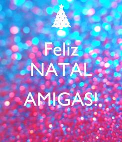 Poster: Feliz NATAL  AMIGAS!