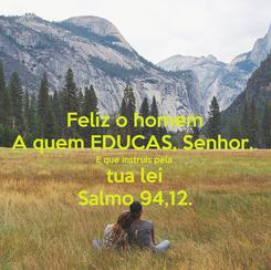 Poster: Feliz o homem A quem EDUCAS, Senhor,  E que instruis pela tua lei Salmo 94,12.