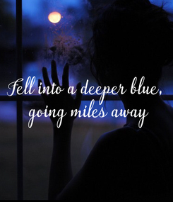 Poster: Fell into a deeper blue,  going miles away