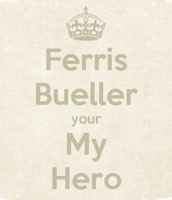 Poster: Ferris Bueller your My Hero