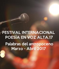 Poster: FESTIVAL INTERNACIONAL  POESÍA EN VOZ ALTA.17  Palabras del antropoceno Marzo - Abril 2017