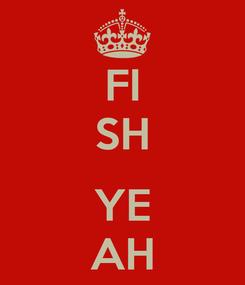 Poster: FI SH  YE AH