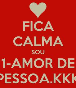 Poster: FICA CALMA SOU 1-AMOR DE PESSOA.KKK