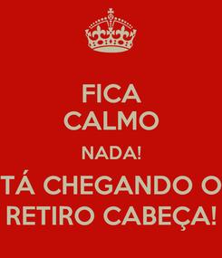 Poster: FICA CALMO NADA! TÁ CHEGANDO O RETIRO CABEÇA!