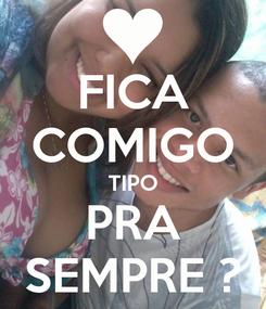 Poster: FICA COMIGO TIPO PRA SEMPRE ?