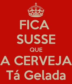 Poster: FICA  SUSSE QUE A CERVEJA Tá Gelada
