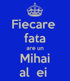 Poster: Fiecare  fata are un Mihai al  ei
