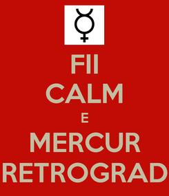Poster: FII CALM E MERCUR RETROGRAD