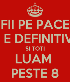 Poster: FII PE PACE MAINE E DEFINITIVATUL  SI TOTI LUAM  PESTE 8