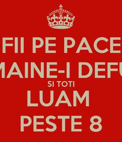Poster: FII PE PACE MAINE-I DEFU SI TOTI LUAM  PESTE 8