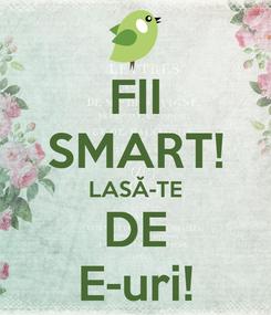 Poster: FII SMART! LASĂ-TE DE E-uri!