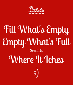 Poster: Fill What's Empty Empty What's Full Scratch Where It Iches ;)