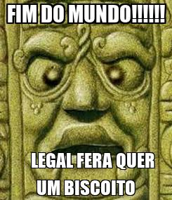 Poster: FIM DO MUNDO!!!!!!     LEGAL FERA QUER UM BISCOITO
