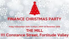 Poster: FINANCE CHRISTMAS PARTY  Friday 9 December 2016   5.00pm   RSVP 30 November 2016 THE MILL 111 Constance Street, Fortitude Valley