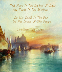 Poster:     Find Hope In The Darkest Of Days       And Focus In The Brightest