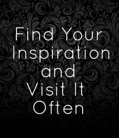 Poster: Find Your  Inspiration  and  Visit It  Often