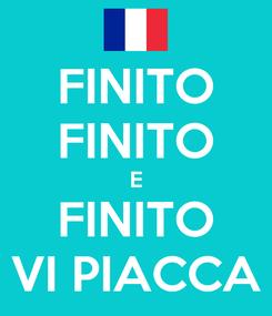 Poster: FINITO FINITO E FINITO VI PIACCA