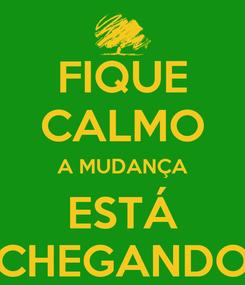 Poster: FIQUE CALMO A MUDANÇA ESTÁ CHEGANDO