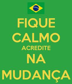 Poster: FIQUE CALMO ACREDITE NA MUDANÇA