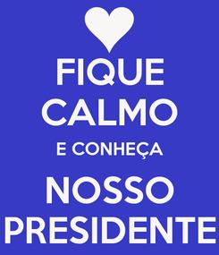 Poster: FIQUE CALMO E CONHEÇA NOSSO PRESIDENTE