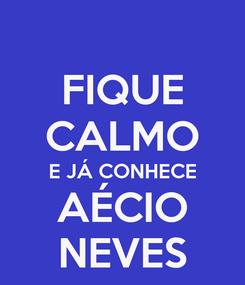 Poster: FIQUE CALMO E JÁ CONHECE AÉCIO NEVES