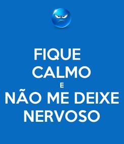 Poster: FIQUE   CALMO E NÃO ME DEIXE NERVOSO