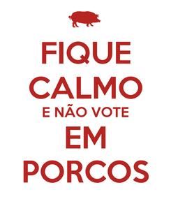 Poster: FIQUE CALMO E NÃO VOTE EM PORCOS