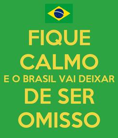 Poster: FIQUE CALMO E O BRASIL VAI DEIXAR DE SER OMISSO