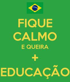 Poster: FIQUE CALMO E QUEIRA + EDUCAÇÃO