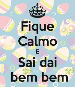 Poster: Fique Calmo E Sai dai  bem bem