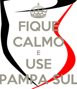 Poster: FIQUE CALMO E USE PAMPA SUL