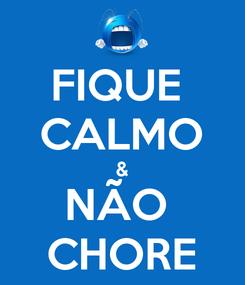 Poster: FIQUE  CALMO & NÃO  CHORE