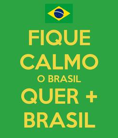 Poster: FIQUE CALMO O BRASIL QUER + BRASIL