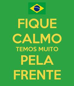 Poster: FIQUE CALMO TEMOS MUITO PELA FRENTE
