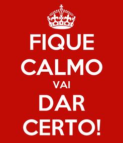Poster: FIQUE CALMO VAI DAR CERTO!