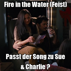 Poster: Fire in the Water (Feist) Passt der Song zu Sue & Charlie ?