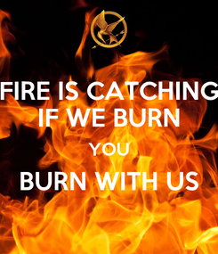 Poster: FIRE IS CATCHING IF WE BURN YOU BURN WITH US