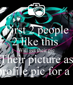 Poster: First 2 people 2 like this  Will get their pic Their picture as  my profile pic for a week