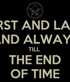 Poster: FIRST AND LAST AND ALWAYS TILL  THE END OF TIME