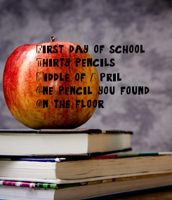 Poster: First day of school: Thirty pencils Middle of April:  One pencil you found On the floor