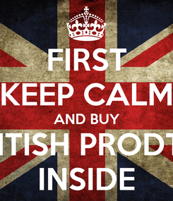 Poster: FIRST KEEP CALM AND BUY  BRITISH PRODTCS INSIDE