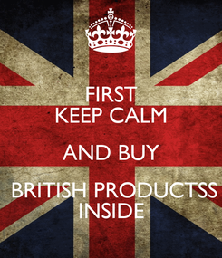 Poster: FIRST KEEP CALM AND BUY  BRITISH PRODUCTSS INSIDE