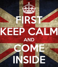 Poster: FIRST KEEP CALM AND COME INSIDE