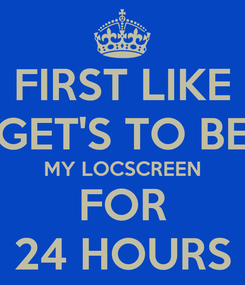 Poster: FIRST LIKE GET'S TO BE MY LOCSCREEN FOR 24 HOURS